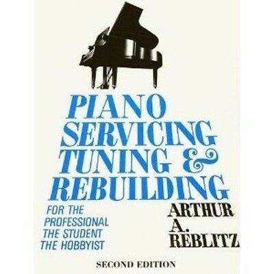 Piano Servicing, Tuning and Rebuilding by Arthur Reblitz - Tuning/ Repair Manual