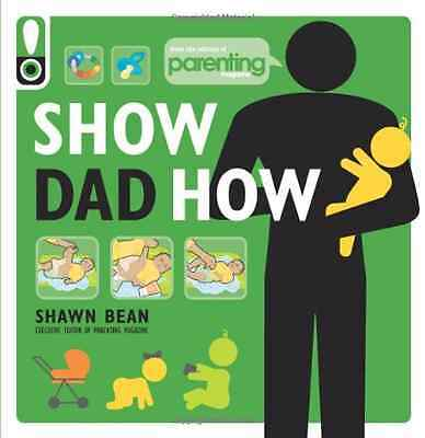 Show Dad How: The Brand-new Dads Guide to Babys First Y - Paperback NEW Shawn Be