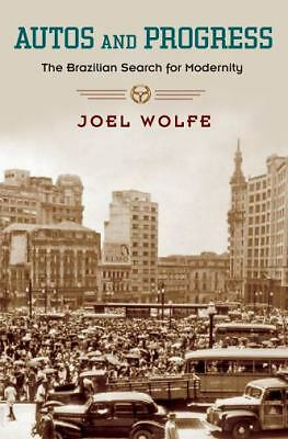 Autos and Progress : The Brazilian Search for Modernity by Joel Wolfe (2010, Pap