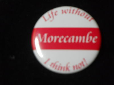 Life without Morecambe - 50mm  metal pin button badge - free uk pp