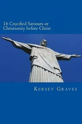 The World's Sixteen Crucified Saviours or Christianity Before Chris by Kersey Gr