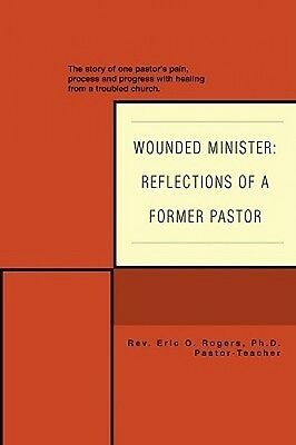 Wounded Minister: Reflections of a Former Pastor:The Story of One Pastor's Pain,