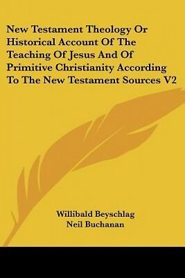 New Testament Theology Or Historical Account Of The Teaching Of Jesus And Of Pri