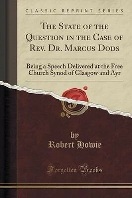 The State of the Question in the Case of REV. Dr. Marcus Dods: Being a Speech De