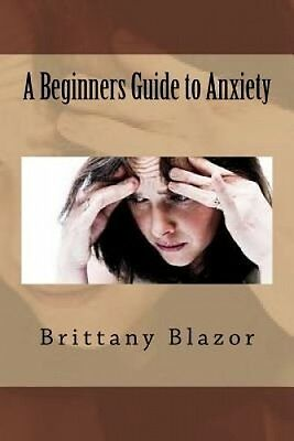 A Beginners Guide to Anxiety by Brittany Blazor