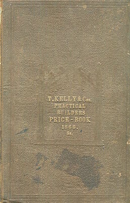 Kelly, Thomas / Kelly's Practical Builder's Price Book or Safe Guide to 1867