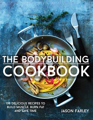 The Bodybuilding Cookbook: 100 Delicious Recipes To Build Muscle, Burn Fat And S