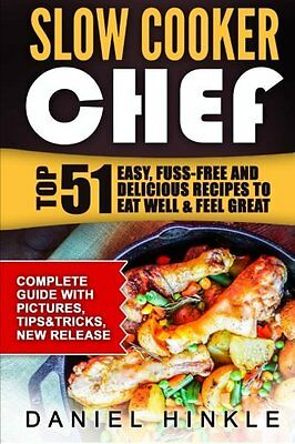 Slow Cooker Chef: Top 51 Easy, Fuss-free and Delicious Recipes to Eat Well & Fee