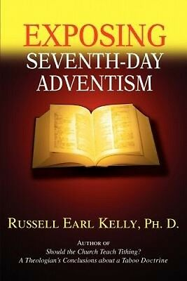 Exposing Seventh-Day Adventism by Russell Earl Kelly Ph. D..