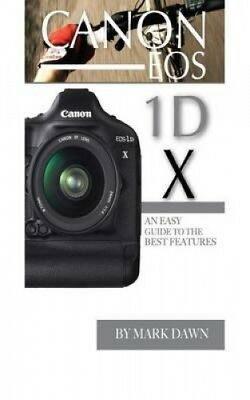 Canon EOS 1d X: An Easy Guide to the Best Features by Mark Dawn.