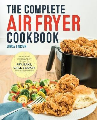 The Complete Air Fryer Cookbook : Amazingly Easy Recipes to Fry, Bake, Grill, an