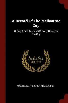 A Record of the Melbourne Cup: Giving a Full Account of Every Race for the Cup.