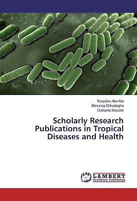 Scholarly Research Publications in Tropical Diseases and Health Ako-Nai, Kwash..