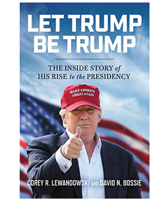 Let Trump Be Trump: The Inside Story of His Rise to the Presidency (Hardcover, 2