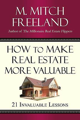 How to Make Real Estate More Valuable by M. Mitch Freeland