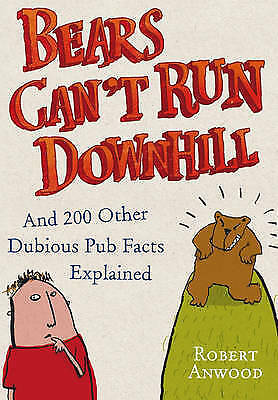 Bears Can't Run Downhill: and 200 other dubious pub facts explained by Robert An