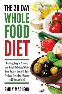 The 30 Day Whole Food Diet: Amazing, Easy to Prepare, and Simply Delicious Whol