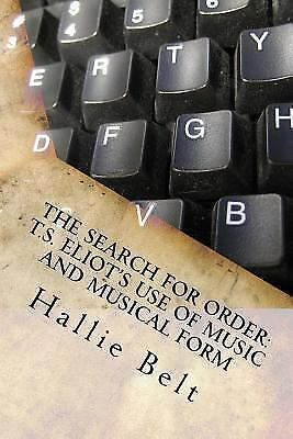 The Search for Order: T.S. Eliot's Use of Music and Musical Form by Belt, Halli