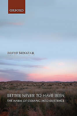 Better Never to Have Been: The Harm of Coming into Existence by David Benatar (…