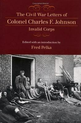 The Civil War Letters of Colonel Charles F. Johnson, Invalid Corps (2004, Paperb