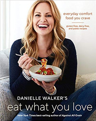 Danielle Walker's Eat What You Love: Everyday Comfort Food You Crave;