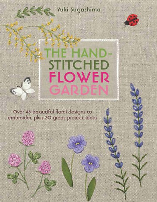 The Hand-Stitched Flower Garden: 40 Beautiful Floral Designs to Embroider, Plus