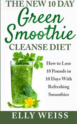 The New 10 Day Green Smoothie Cleanse Diet: Lose Easily10 Pounds in 10 Days...