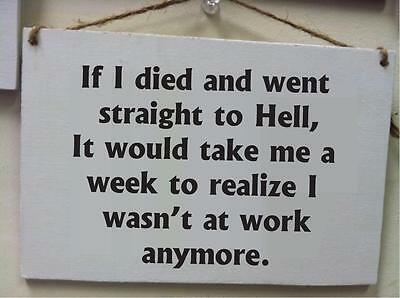 Died went straight to Hell take week to realized wasnt at work hate office sign