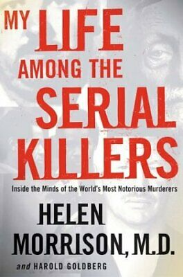 My Life among the Serial Killers : Inside the Minds of the World's Most Notoriou