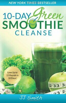10-Day Green Smoothie Cleanse: Lose Up to 15 Pounds in 10 Days! by Smith, JJ