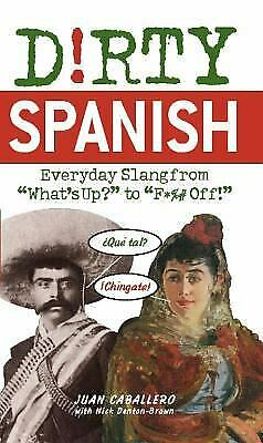 Dirty Spanish : Everyday Slang from What's up? to F*%# Off! by Caballero, Juan