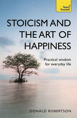 Stoicism and the Art of Happiness: Practical wisdom for everyday life: embrace