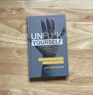 Unfu*k Yourself : Get Out of Your Head and into Your Life by Gary John Bishop...