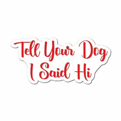 Tell Your Dog I Said Hi Sticker Decal Love Paw Woof Animals Pet Dogs Cats