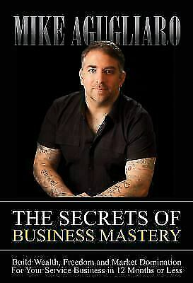 The Secrets of Business Mastery: Build Wealth, Freedom and Market Domination in