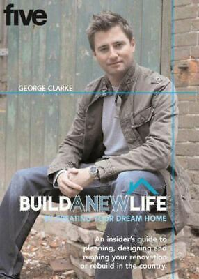 Clarke, George, BUILD A NEW LIFE: By Creating Your Dream Home: By Creating Your