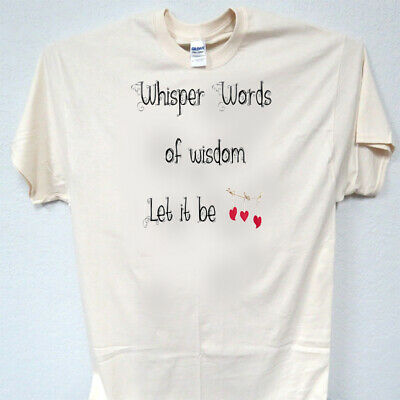 Awesome Cool Ivory T-SHIRT,Size S-5X T-1569 Whisper Words of Wisdom let it Be