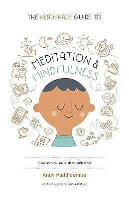 The Headspace Guide to Mindfulness & Meditation: 10 minutes can make the differe