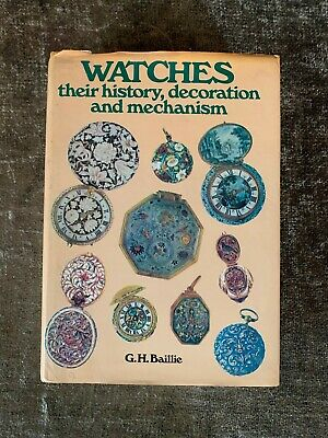 Watches: Their History, Decoration and Mechanism Hardback G H Baillie