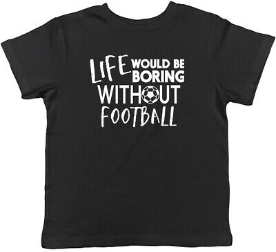 Life would be Boring without Football Childrens Kids T-Shirt Boys Girls