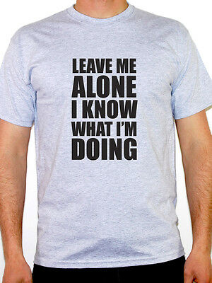 LEAVE ME ALONE I KNOW WHAT IM DOING - Novelty / Humorous Themed Mens T-Shirt