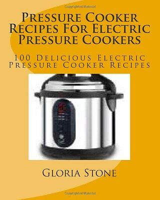 Pressure Cooker Recipes For Electric Pressure Cookers,: 100 Delicious Recipes