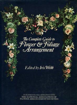 The Complete Guide to Flower and Foliage Arrangement by Webb, Iris [Editor]