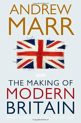 The Making of Modern Britain: From Queen Victoria to VE Day By Andrew Marr