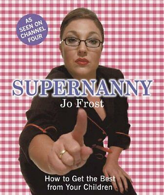 Supernanny: How to Get the Best from Your Children By Jo Frost. 9780340895160