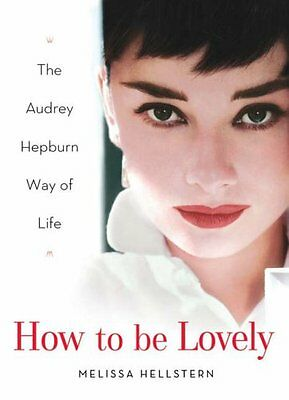 How to be Lovely: The Audrey Hepburn Way of Life By Melissa Hellstern