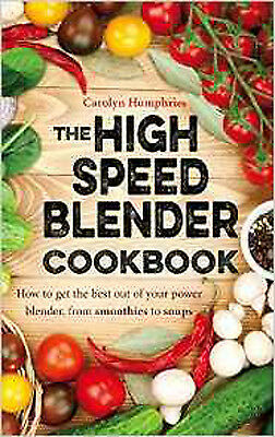 The High Speed Blender Cookbook: How to get the best out of your multi-purpose p