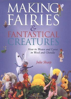 Making Fairies and Fantastical Creatures: How to Weave and Carve in Wool and Che