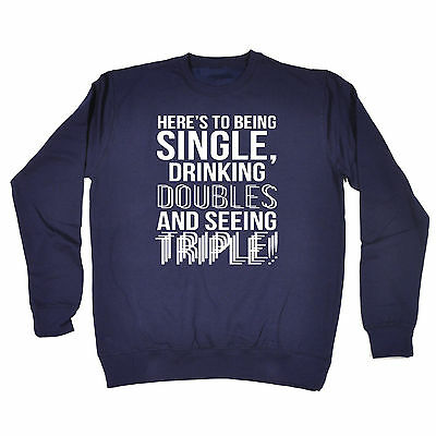 BEING SINGLE DRINKING DOUBLES AND SEEING TRIPLE SWEATSHIRT shots funny gift 123t