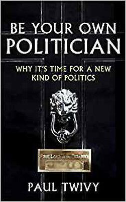 Be Your Own Politician: Why It's Time for a New Kind of Politics, New, Paul Twiv